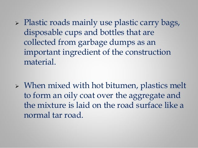  Plastic roads mainly use plastic carry bags, disposable cups and bottles that are collected from garbage dumps as an imp...