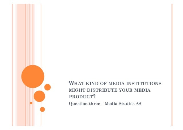 WHAT KIND OF MEDIA INSTITUTIONS MIGHT DISTRIBUTE YOUR MEDIA PRODUCT? Question three – Media Studies AS