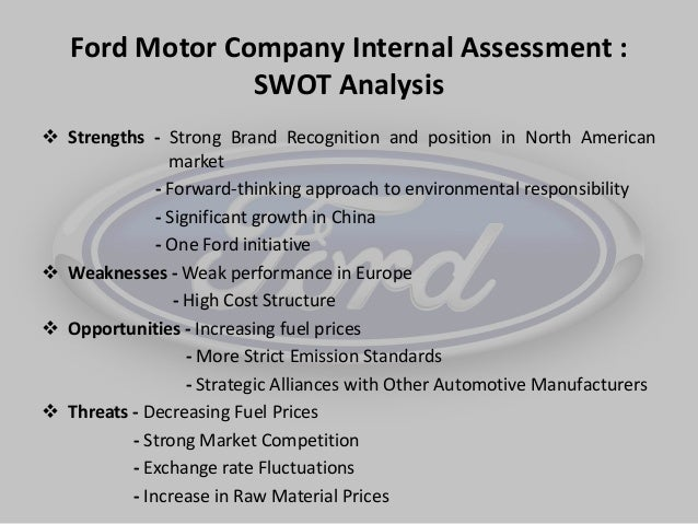ford strengths weaknesses opportunities threats Answer to perform a swot analysis on ford motor company identify: a strength  a weakness an opportunity a threat explain why each.