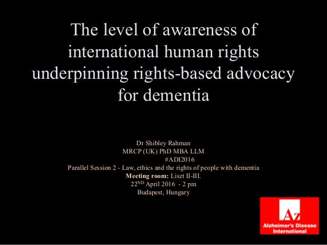 The level of awareness of international human rights underpinning rights-based advocacy for dementia Dr Shibley Rahman MRC...