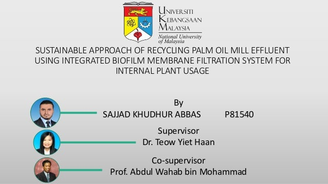 SUSTAINABLE APPROACH OF RECYCLING PALM OIL MILL EFFLUENT USING INTEGRATED BIOFILM MEMBRANE FILTRATION SYSTEM FOR INTERNAL ...