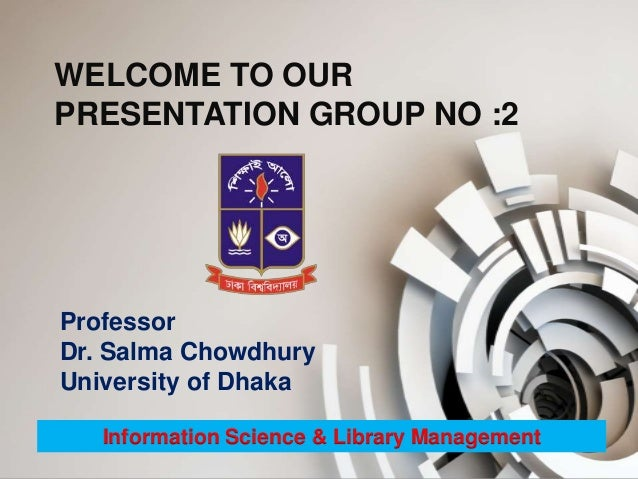 WELCOME TO OUR PRESENTATION GROUP NO :2 Information Science & Library Management Professor Dr. Salma Chowdhury University ...