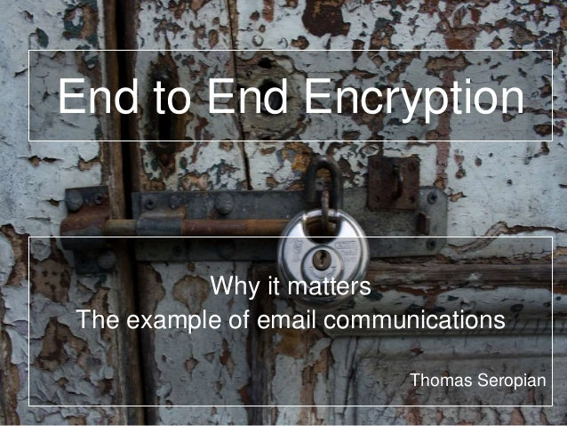 End to End Encryption Why it matters The example of email communications Thomas Seropian