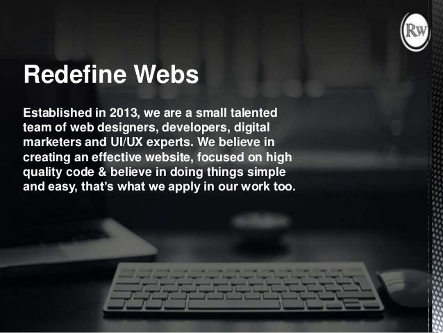 Redefine Webs Established in 2013, we are a small talented team of web designers, developers, digital marketers and UI/UX ...