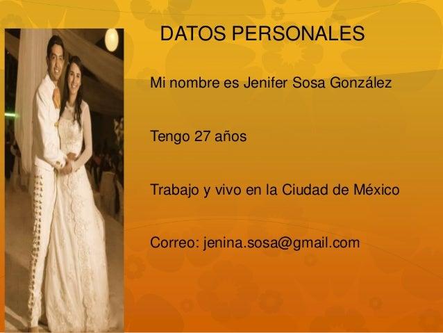 Mi nombre es Jenifer Sosa González Tengo 27 años Trabajo y vivo en la Ciudad de México Correo: jenina.sosa@gmail.com DATOS...