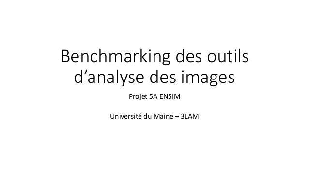 Benchmarking des outils d'analyse des images Projet 5A ENSIM Université du Maine – 3LAM