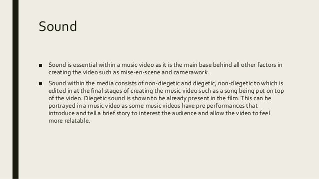 Sound ■ Sound is essential within a music video as it is the main base behind all other factors in creating the video such...