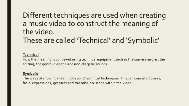 Different techniques are used when creating a music video to construct the meaning of the video. These are called 'Technic...