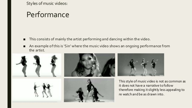 Styles of music videos: Performance ■ This consists of mainly the artist performing and dancing within the video. ■ An exa...