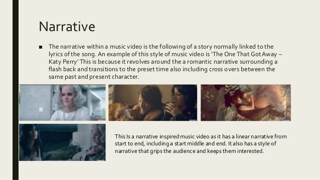 Narrative ■ The narrative within a music video is the following of a story normally linked to the lyrics of the song.An ex...