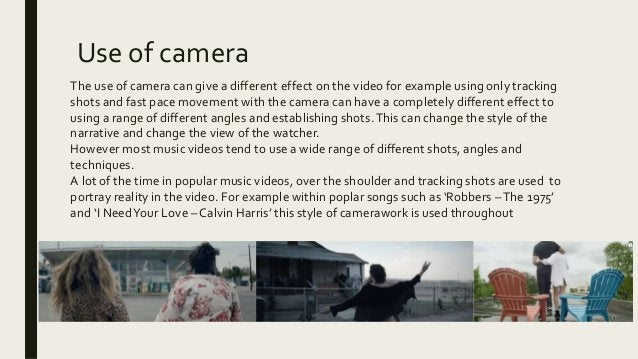 Use of camera The use of camera can give a different effect on the video for example using only tracking shots and fast pa...