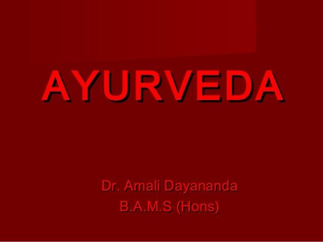 AYURVEDAAYURVEDA Dr. Amali DayanandaDr. Amali Dayananda B.A.M.S (Hons)B.A.M.S (Hons)