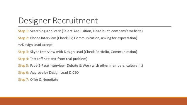 Designer Recruitment Step 1: Searching applicant (Talent Acquisition, Head hunt, company's website) Step 2: Phone Intervie...