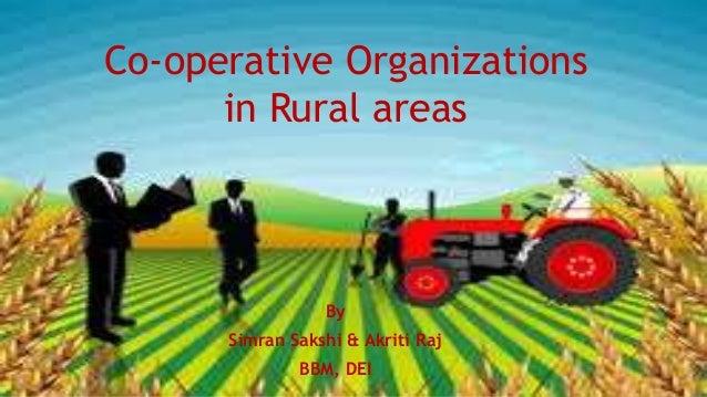Co-operative Organizations in Rural areas By Simran Sakshi & Akriti Raj BBM, DEI