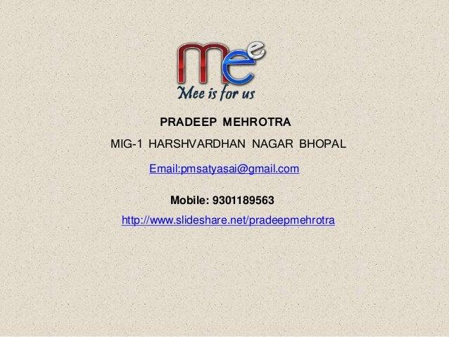 PRADEEP MEHROTRA MIG-1 HARSHVARDHAN NAGAR BHOPAL Email:pmsatyasai@gmail.com Mobile: 9301189563 http://www.slideshare.net/p...