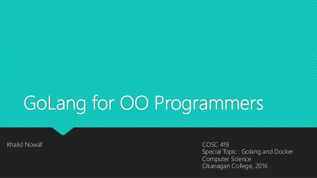 GoLang for OO Programmers Khalid Nowaf COSC 419 Special Topic : Golang and Docker Computer Science Okanagan College, 2016