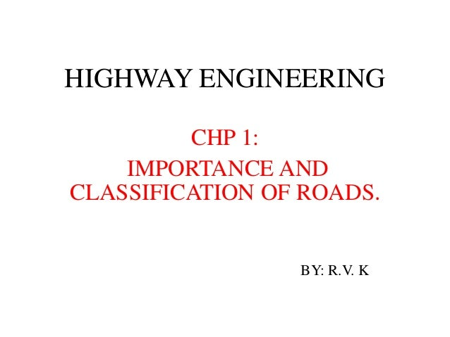 HIGHWAY ENGINEERING CHP 1: IMPORTANCE AND CLASSIFICATION OF ROADS. BY: R.V. K