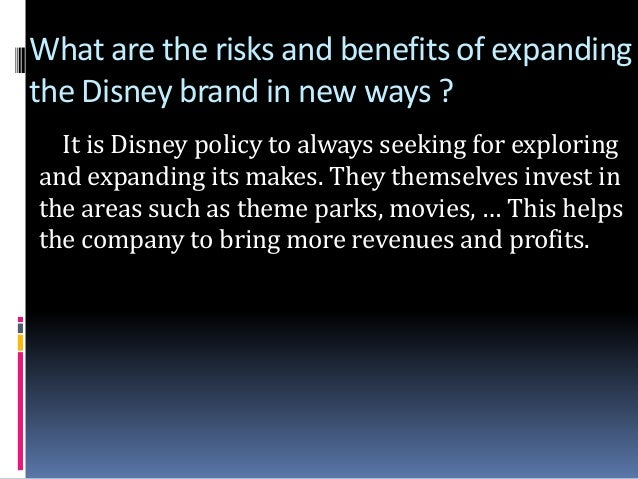 what are the risks benefits of expanding the disney brand in new ways Disney plans to expand use of brand to build audience by by expanding the definition of a disney-label movie and releasing a flood of animated and live-action movies bearing the company name into the marketplace the disney brand name means in movie theaters these days.