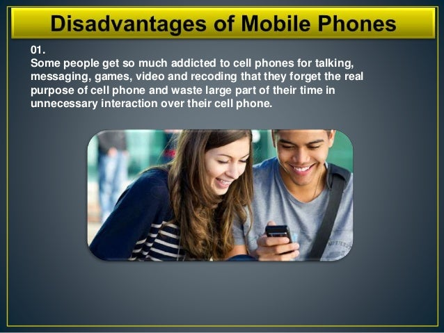 advantage n disadvantage of mobile phone Mobile phone is a good technology which is lacking from our lives as the manager of institute of occupational safety and health, i will discuss about the advantage.