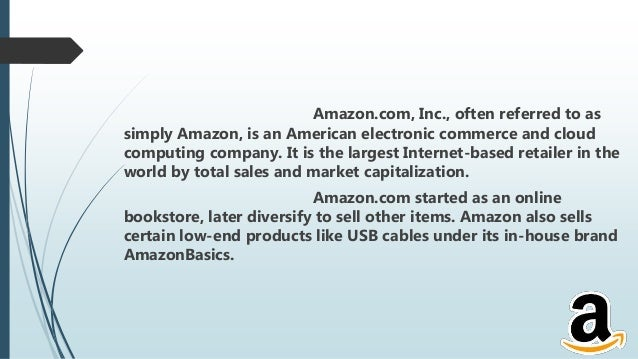 Amazon.com, Inc., often referred to as simply Amazon, is an American electronic commerce and cloud computing company. It i...