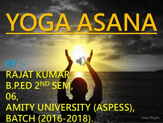 YOGA ASANA BY :- RAJAT KUMAR, B.P.ED 2ND SEM, 06, AMITY UNIVERSITY (ASPESS), BATCH (2016-2018).
