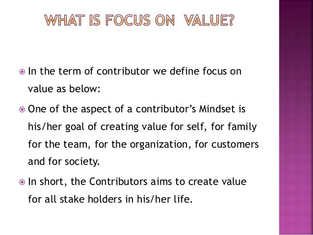  In the term of contributor we define focus on value as below:  One of the aspect of a contributor's Mindset is his/her ...