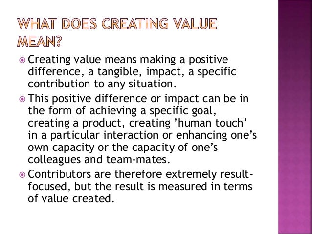  Creating value means making a positive difference, a tangible, impact, a specific contribution to any situation.  This ...