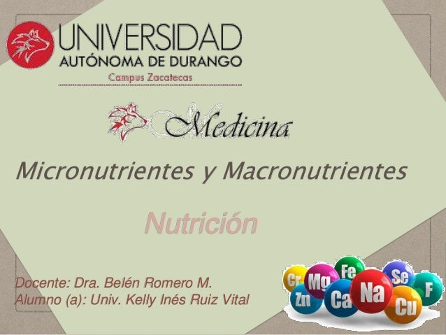 Micronutrientes y Macronutrientes Nutrición Docente: Dra. Belén Romero M. Alumno (a): Univ. Kelly Inés Ruiz Vital