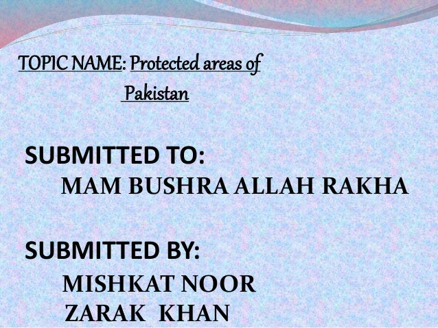 TOPIC NAME: Protected areas of Pakistan SUBMITTED TO: MAM BUSHRA ALLAH RAKHA SUBMITTED BY: MISHKAT NOOR ZARAK KHAN
