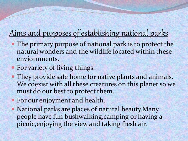 Aims and purposes of establishing national parks  The primary purpose of national park is to protect the natural wonders ...