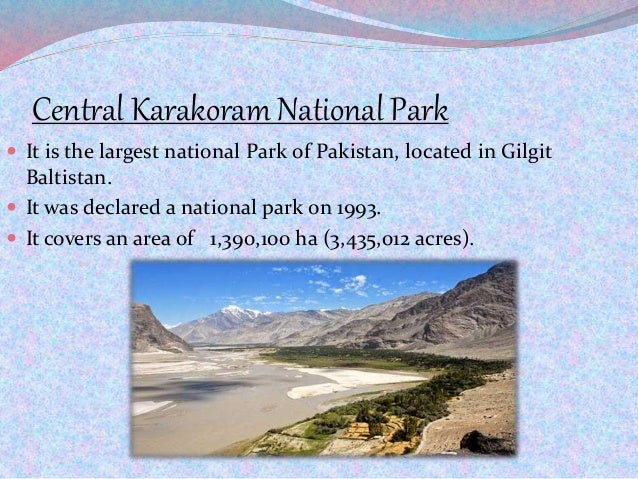 Central Karakoram National Park  It is the largest national Park of Pakistan, located in Gilgit Baltistan.  It was decla...