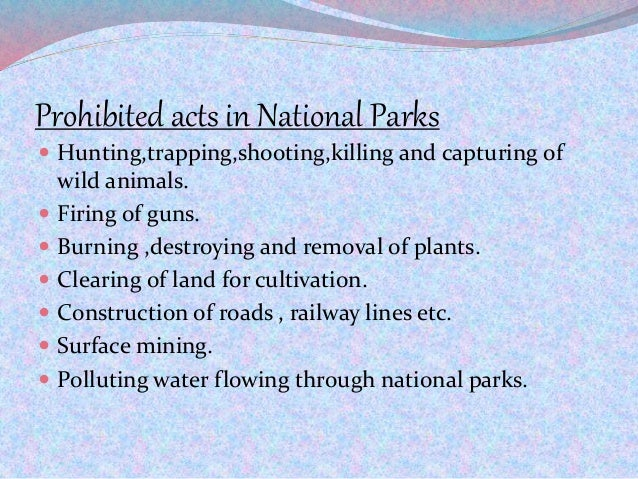 Prohibited acts in National Parks  Hunting,trapping,shooting,killing and capturing of wild animals.  Firing of guns.  B...