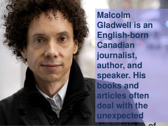 Malcolm Gladwell is an English-born Canadian journalist, author, and speaker. His books and articles often deal with the u...