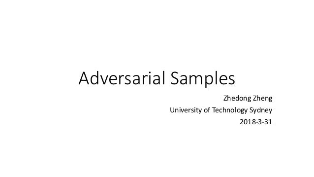 Adversarial Samples Zhedong Zheng University of Technology Sydney 2018-3-31