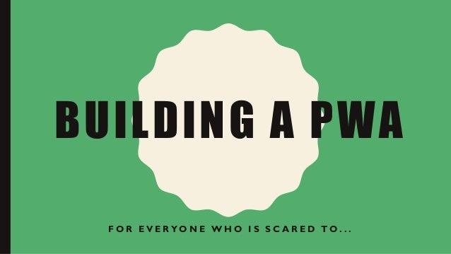 BUILDING A PWA F O R E V E R Y O N E W H O I S S C A R E D T O . . .