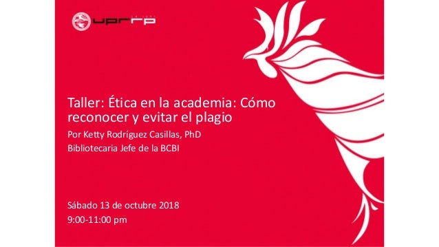 Taller: Ética en la academia: Cómo reconocer y evitar el plagio Por Ketty Rodríguez Casillas, PhD Bibliotecaria Jefe de la...