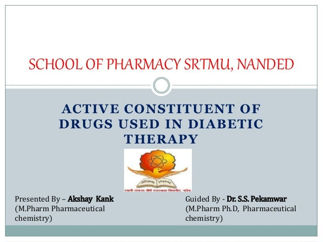 ACTIVE CONSTITUENT OF DRUGS USED IN DIABETIC THERAPY SCHOOL OF PHARMACY SRTMU, NANDED Guided By - Dr. S.S. Pekamwar (M.Pha...