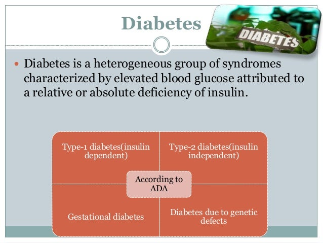 Diabetes  Diabetes is a heterogeneous group of syndromes characterized by elevated blood glucose attributed to a relative...