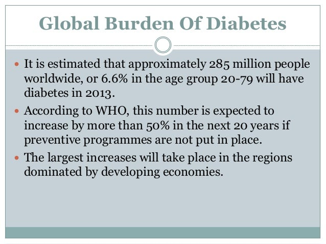 Global Burden Of Diabetes  It is estimated that approximately 285 million people worldwide, or 6.6% in the age group 20-7...