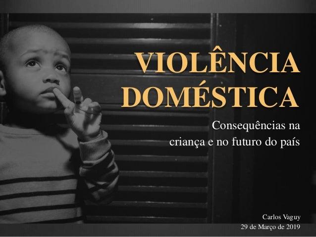 VIOLÊNCIA DOMÉSTICA Consequências na criança e no futuro do país Carlos Vaguy 29 de Março de 2019