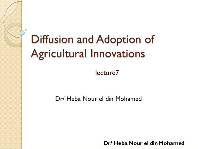 Diffusion and Adoption of Agricultural Innovations lecture7 Dr/ Heba Nour el din Mohamed Dr/ Heba Nour el din Mohamed