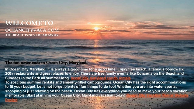 WELCOMETO OCEANCITYVACA.COM THEBEACHISNEVERFARAWAY The fun never ends in Ocean City, Maryland! In Ocean City Maryland, it ...
