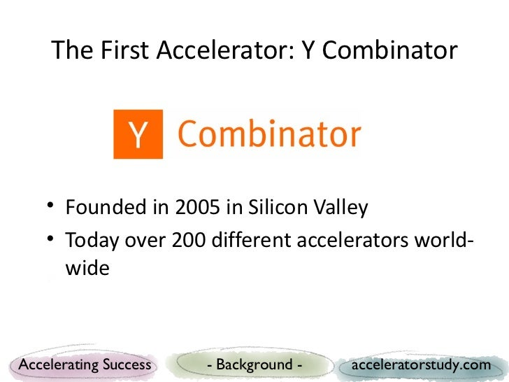 The First Accelerator: Y Combinator    • Founded in 2005 in Silicon Valley    • Today over 200 different accelerators worl...