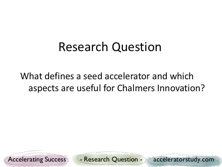 Research Question    What defines a seed accelerator and which     aspects are useful for Chalmers Innovation?Accelerating...