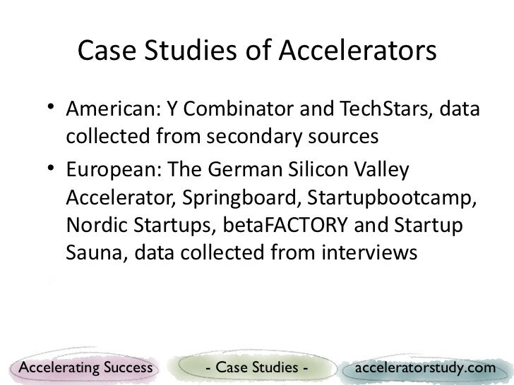 Case Studies of Accelerators    • American: Y Combinator and TechStars, data      collected from secondary sources    • Eu...