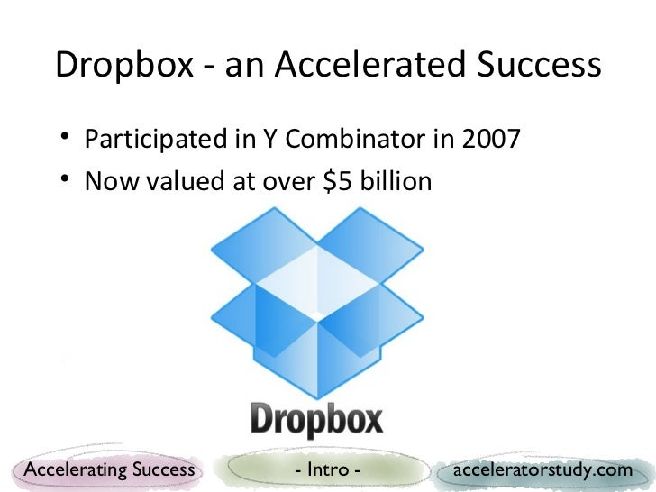 Dropbox - an Accelerated Success    • Participated in Y Combinator in 2007    • Now valued at over $5 billionAccelerating ...