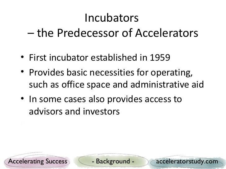 Incubators      – the Predecessor of Accelerators    • First incubator established in 1959    • Provides basic necessities...