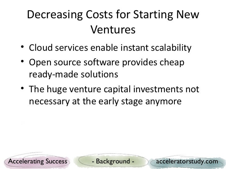 Decreasing Costs for Starting New                  Ventures    • Cloud services enable instant scalability    • Open sourc...