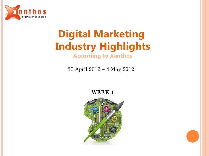 Digital MarketingIndustry Highlights    According to Xanthos  30 April 2012 – 4 May 2012           WEEK 1