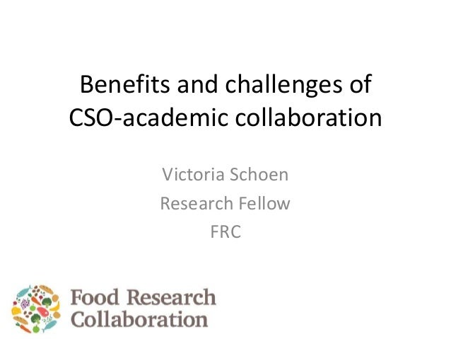 Benefits and challenges of CSO-academic collaboration Victoria Schoen Research Fellow FRC